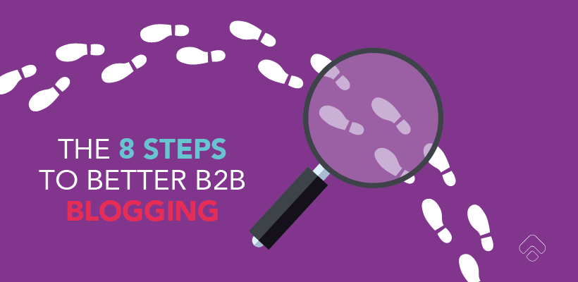 The 8 steps to better B2B blogging